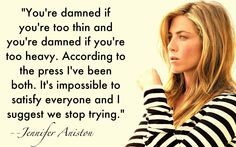 word of wisdom, go girls, body images, jennifer aniston, girl crushes, true words, jennif aniston, girl problems, quot