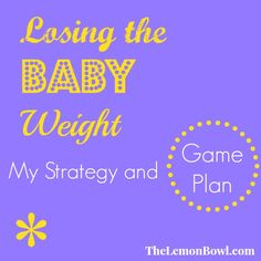 Losing The Baby Weight: My Strategy and Game Plan