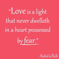 """""""Love is a light that never dwelleth in a heart possessed by fear."""" - Baha'u'llah, by @quotes4thespirit (Quotes 4 The Spirit)"""