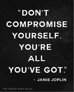 """Don't compromise yourself. You're all you've got."" - Janis Joplin"