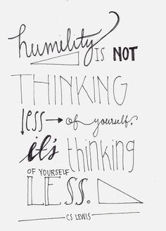 Humility is not thinking less of yourself; it's thinking of yourself less.  -- C.S. Lewis