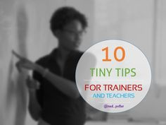 10 tiny tips for trainers and teachers | I've been teaching 20 years, but these are some ideas and techniques I had no clue about. Nice tips here!!