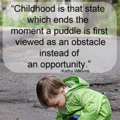 Childhood is that state which ends the moment a puddle is first viewed as an obstacle instead of an opportunity-Kathy Williams