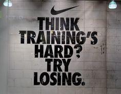 """Think training's hard? Try losing."" Nike"