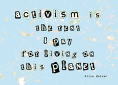 """Activism is the rent I pay for living on this planet."" - Alice Walker"