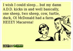 I wish I could sleep... but my damn A.D.D. kicks in and well basically, one sheep, two sheep, cow, turtle,   duck, Ol McDonald had a farm...   HEEEY Macarena!