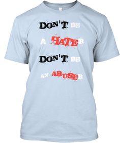 DON'T be a HATEr - DON'T be an ABUSEr! | Teespring