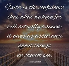 Faith is the substance of things hoped for, the evidence of things not seen