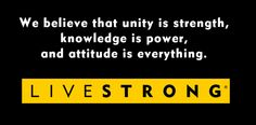 We believe that unity is strength, knowledge is power and attitude is everything. #LIVESTRONG #motto #cancer cancer inspir