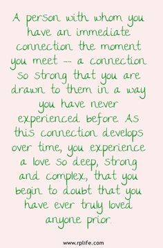A person with whom you have an immediate connection the moment you meet -- a connection so strong that you are drawn to them in a way you have never experienced before. As this connection develops over time, you experience a love so deep, strong and complex, that you begin to doubt that you have ever truly loved anyone prior.