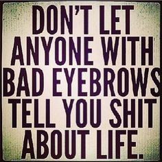 """Don't let anyone with bad eyebrows tell you sh*t about life."""