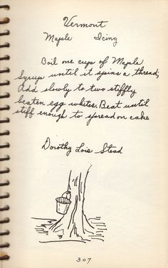 Here is a verysimple recipe for maple icing from my mother's copy of Out of Vermont Kitchenscompiled by the Trinity Mission and the Women's Service League 1939. This is a beautiful antique book full of handwritten recipes and sketches from the contributors and a treasureto me. This recipe wascontributedto the book by Dorothy Lois Stead, 1939.