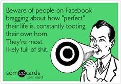 Beware of people on Facebook bragging about how 'perfect' their life is, constantly tooting their own horn. They're most likely full of shit.