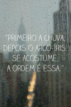 '' #Primeiro a #chuva, depois o #arco- #iris. Se #acostume, a #ordem é essa.'' #frases