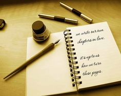 We write our own chapters on love. It's up to us how we turn these pages.  ~ unknown