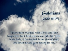 """""""I have been crucified with Christ and I no longer live, but Christ lives in me.  The life I live in the body, I live by faith in the Son of God, who loved me and gave himself for me."""" Galatians 2:20 (NIV)"""