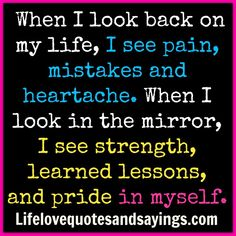 When I look back on my life, I see pain, mistakes and heartache. When I look in the mirror, I see strength, learned lessons, and pride in myself. ~Unknown