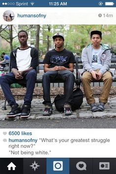 "Humans of New York: ""What's your greatest struggle right now?"" reply: ""Not being white"" [follow this link to find a short video and analysis of the importance of representation for people of color in the media: http://www.thesociologicalcinema.com/videos/neil-degrasse-tyson-and-the-politics-of-representation]"