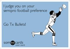 I judge you on your semipro football preference Go Tx Bullets!