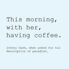 This morning, with her, having coffee. -- Johnny Cash, when asked for his description of paradise