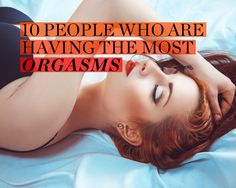 10 People Who Are Having the Most Orgasms via @yourtango