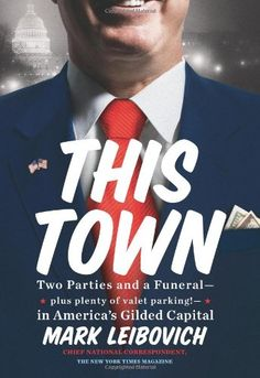 This Town: Two Parties and a Funeral—Plus, Plenty of Valet Parking!—in America's Gilded Capital by Mark Leibovich