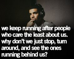 We keep running after people who care the least about us. why don't we just stop, turn around, and see the ones running behind us? Drake| quote