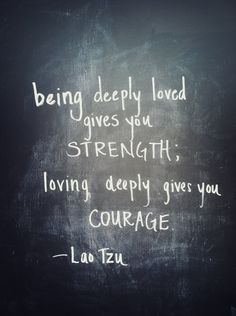being deeply loved gives you strength; loving deeply gives you courage // lao tzu