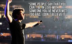 """""""Some people say that you can't be in love with someone you've never met. Too bad, I don't believe it."""" Nick Jonas"""