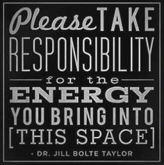 Please take responsibility for the energy you bring to this space. -Dr. Jill Bolte Taylor