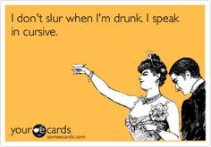 I don't slur when I'm drunk. I speak in cursive.