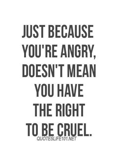 Just because you're angry, doesn't mean you have the right to be cruel. Ever. quotes about negative people, quotes about angry people, quotes about mean people, quotes about evil people, mean people quotes, evil people quotes, angry people quotes, cruel people quotes, quotes about people being mean