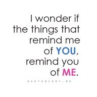 I wonder if the things that remind me of you, remind you of me....