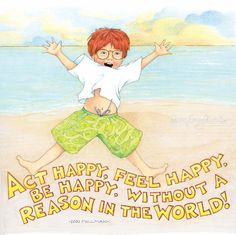 Act happy, feel happy, be happy, without a reason in the world! - Dan Milman mari engelbreit, mari englebright, mary engelbreit, mari engelbriet, feel happi, inspir, mari englebreit, englebreit art, quot