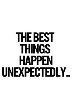 // THE BEST THINGS HAPPEN UNEXPECTEDLU