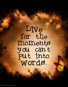 live for the moments you cant out into words life quotes quotes positive quotes quote life quote positive quote inspiring