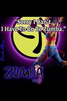 Have to go to Zumba...(Not sorry)