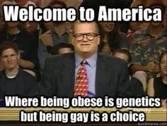 Welcome to America, where being obese is genetics but being gay is a choice.