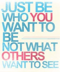 be who you want to be. . .
