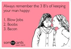 Always remember the 3 B's of keeping your man happy: 1. Blow Jobs 2. Boobs 3. Bacon. | Flirting Ecard | someecards.com