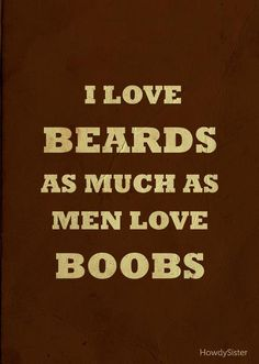 The truth about beards. Good thing I got big boobs.