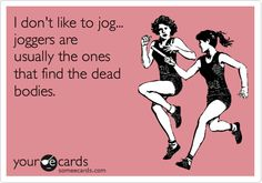 I don't like to jog... joggers are usually the ones that find the dead bodies.