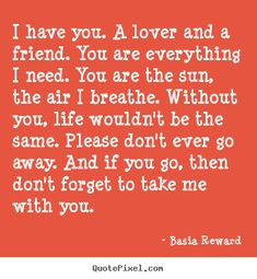 Quotes about love - I have you. a lover and a friend. you are everything i..