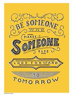 Be Someone Who Makes Someone Else Look Forward to Tomorrow