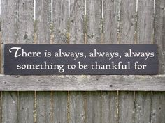 This is very true, but it is terribly easy to forget.  Whether it's your home, your job, that friend or family member that keeps you sane, a pet to cuddle with, or your own strength/good sense that has kept you from smacking an idiot today, there is always at least one thing for which to be thankful.
