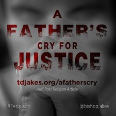 """""""A Father's Cry for Justice"""": Let us therefore strive for peace in Ferguson and justice for all the Michael Browns in America... -Read full article at http://www.tdjakes.org/afatherscry"""