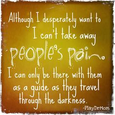 """Although I desperately want to, I can't take away people's pain. I can only be there with them as a guide as they travel through the darkness."