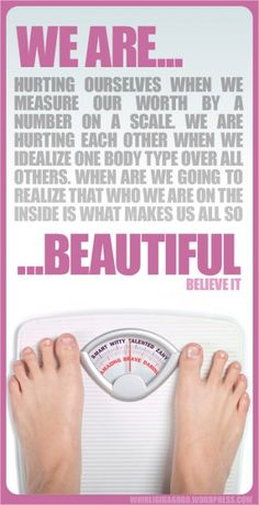 We are hurting ourselves when we measure our worth by a number on a scale.  We are hurting each other when we idealize one body type over all others.  When are we going to realize that who we are on the inside is what makes us all so beautiful