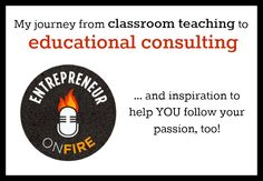 Entrepreneur on Fire: my journey from classroom teaching to educational consulting