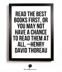 Read the best books first, or you may not have a chance to read them at all.  –Henry David Thoreau